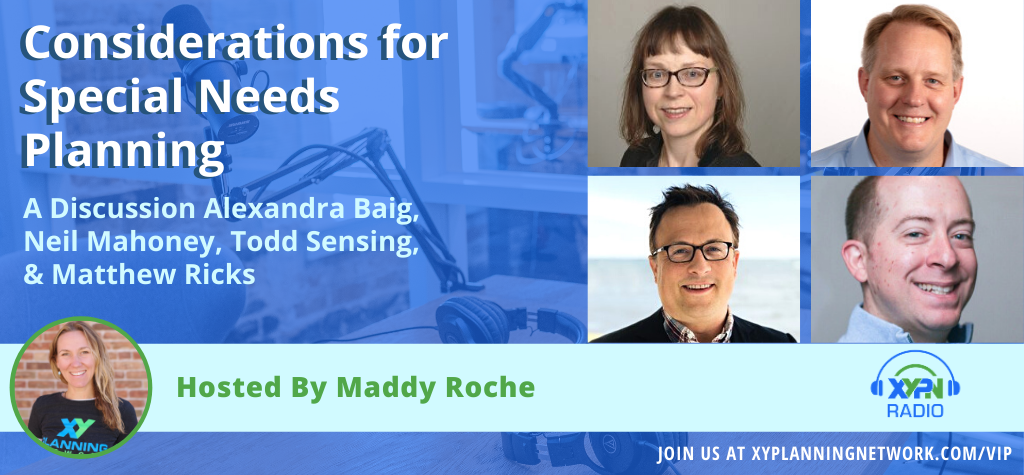 Ep #299: Considerations for Special Needs Planning: A Discussion With Alexandra Baig, Neil Mahoney, Todd Sensing, and Matthew Ricks