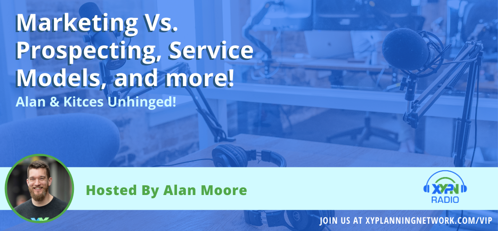 Ep #101: Alan & Kitces Unhinged - Marketing vs. Prospecting, Service Models, and more!