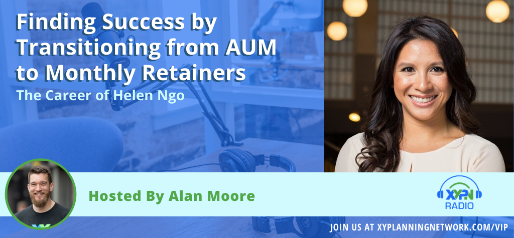 Ep #108: Finding Success by Transitioning from AUM to Monthly Retainers - The Career of Helen Ngo