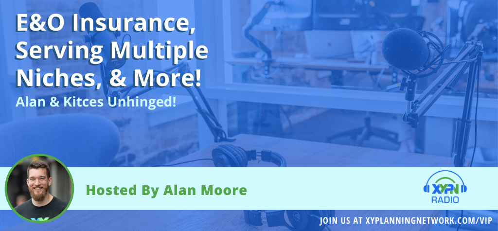 Ep #110: Alan & Kitces Unhinged - E&O Insurance, Serving Multiple Niches, & More!