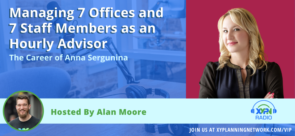 Ep #115: Managing 7 Offices and 7 Staff Members as an Hourly Advisor - The Career of Anna Sergunina