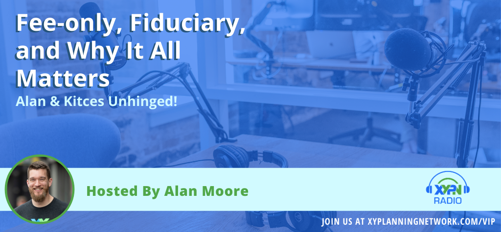 Ep #127: Alan & Kitces Unhinged - Fee-only, Fiduciary, and Why It All Matters