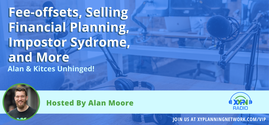 Ep #143_ Alan & Kitces Unhinged - Fee-offsets, Selling Financial Planning, Impostor Syndrome, and More