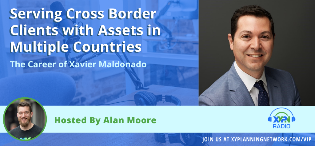 Ep #147: Serving Cross Border Clients with Assets in Multiple Countries - The Career of Xavier Maldonado