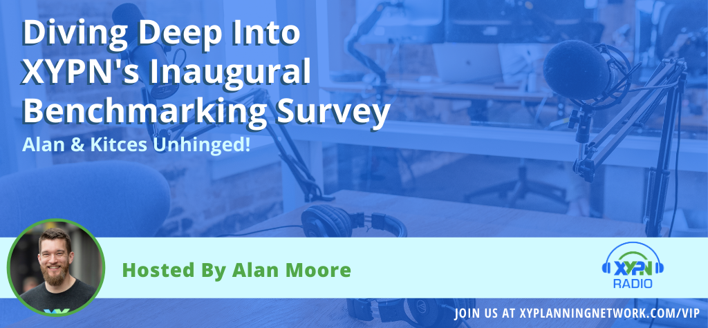 Ep #125: Alan & Kitces Unhinged - Diving Deep Into XYPN's Inaugural Benchmarking Survey