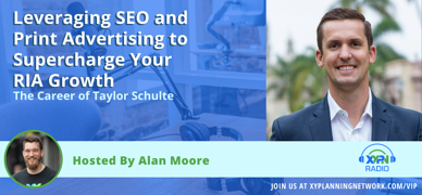 Ep #134: Leveraging SEO and Print Advertising to Supercharge Your RIA Growth - The Career of Taylor Schulte