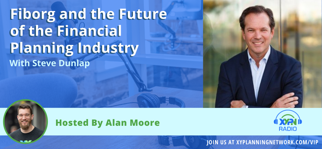 Ep #73: Fiborg and the Future of the Financial Planning Industry - An Interview with Steve Dunlap