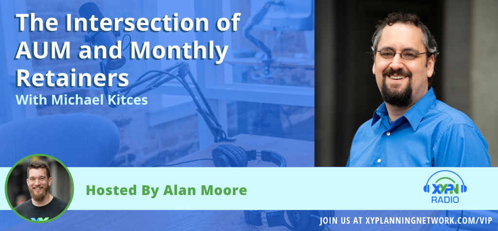 Ep #24: The Intersection of AUM and Monthly Retainers with Alan & Kitces