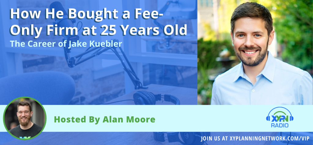 Ep #7: The Career of Jake Kuebler - How He Bought a Fee-Only Firm at 25 Years Old