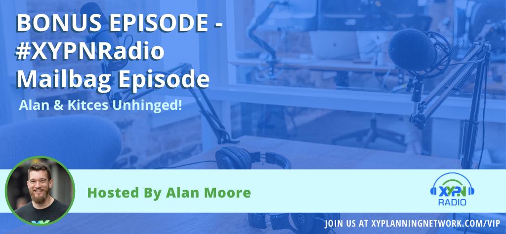 Ep #28: BONUS EPISODE - Alan and Kitces Unhinged (Mailbag Style!)