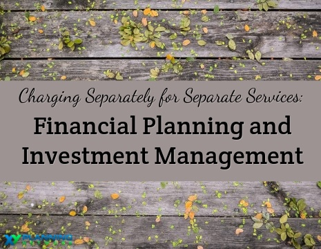 Why Charging Separately for Financial Planning and Investment Management Makes Sense
