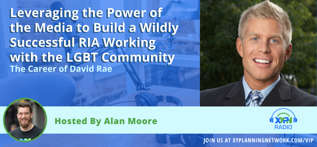 Ep #140: Leveraging the Power of the Media to Build a Wildly Successful RIA Working with the LGBT Community - The Career of David Rae