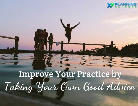 3 Steps to Improve Your Practice as a Financial Advisor by Taking Your Own Advice